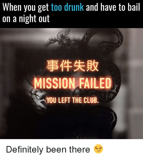 Club, Definitely, and Drunk: When you get too drunk and have to bail  on a night out  事件失敗  MISSION FAILED  YOU LEFT THE CLUB. Definitely been there 😏