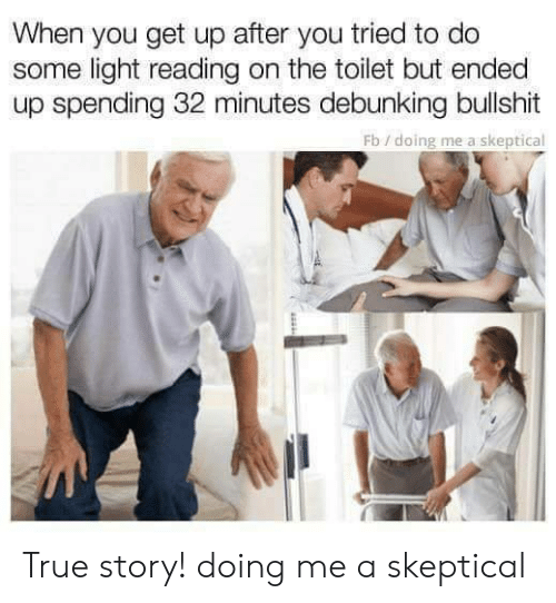 Memes, True, and True Story: When you get up after you tried to do  some light reading on the toilet but ended  up spending 32 minutes debunking bullshit  Fb/doing me a skeptical True story!  doing me a skeptical