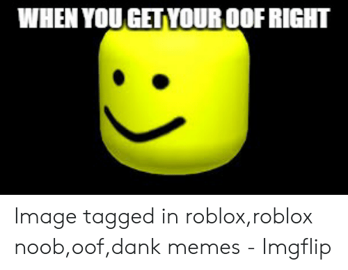 Oof Dank: WHEN YOU GET YOUR OOF RIGHT Image tagged in roblox,roblox noob,oof,dank memes - Imgflip