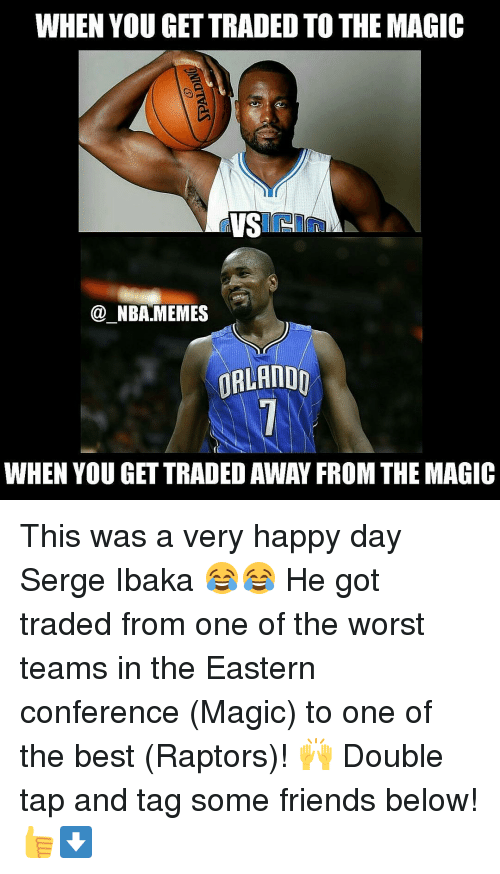 confer: WHEN YOU GETTRADED TO THE MAGIC  VS  NBA MEMES  ORLANDO  WHEN YOU GETTRADED AWAY FROM THE MAGIC This was a very happy day Serge Ibaka 😂😂 He got traded from one of the worst teams in the Eastern conference (Magic) to one of the best (Raptors)! 🙌 Double tap and tag some friends below! 👍⬇