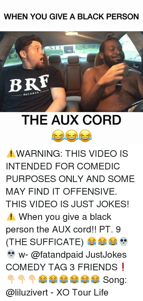 brf: WHEN YOU GIVE A BLACK PERSON  BRF  RECORDS  THE AUX CORD ⚠️WARNING: THIS VIDEO IS INTENDED FOR COMEDIC PURPOSES ONLY AND SOME MAY FIND IT OFFENSIVE. THIS VIDEO IS JUST JOKES!⚠️ When you give a black person the AUX cord!! PT. 9 (THE SUFFICATE) 😂😂😂💀💀 w- @fatandpaid JustJokes COMEDY TAG 3 FRIENDS❗️👇🏼👇🏼👇🏼😂😂😂😂😂😂 Song: @liluzivert - XO Tour Life