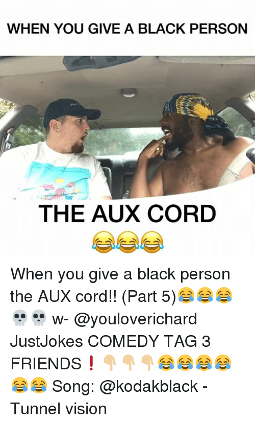 Tunnel Vision: WHEN YOU GIVE A BLACK PERSON  THE AUX CORD When you give a black person the AUX cord!! (Part 5)😂😂😂💀💀 w- @youloverichard JustJokes COMEDY TAG 3 FRIENDS❗️👇🏼👇🏼👇🏼😂😂😂😂😂😂 Song: @kodakblack - Tunnel vision