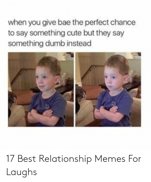 Bae: when you give bae the perfect chance  to say something cute but they say  something dumb instead 17 Best Relationship Memes For Laughs