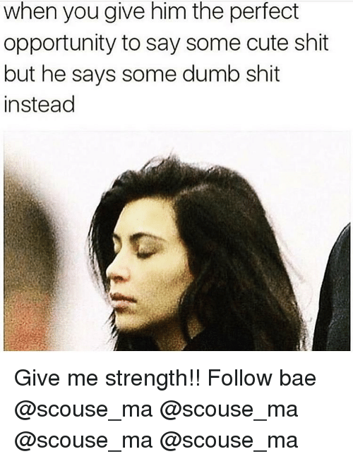 Bae, Cute, and Dumb: when you give him the perfect  opportunity to say some cute shit  but he says some dumb shit  instead Give me strength!! Follow bae @scouse_ma @scouse_ma @scouse_ma @scouse_ma