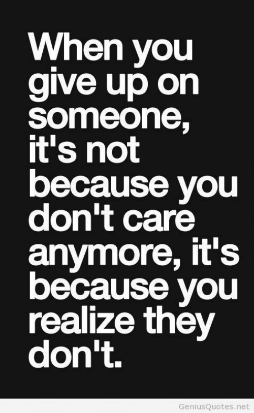 you dont care: When you  give up on  someone,  it's not  because you  don't care  anymore, it's  because you  realize they  don't.  GeniusQuotes.net