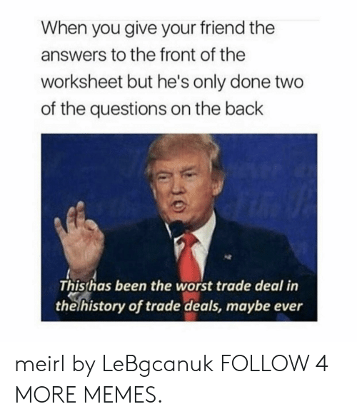 Worksheet: When you give your friend the  answers to the front of the  worksheet but he's only done two  of the questions on the back  This has been the worst trade deal in  the history of trade deals, maybe ever meirl by LeBgcanuk FOLLOW 4 MORE MEMES.