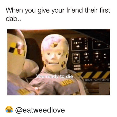 Dab: When you give your friend their first  dab..  You ready to die  @that damn dank 😂 @eatweedlove