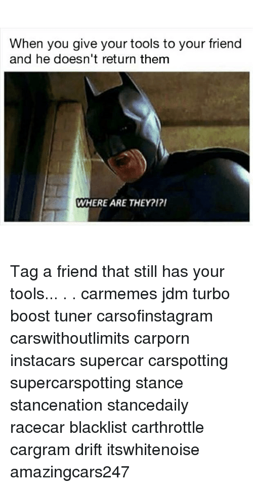 Memes, Boost, and 🤖: When you give your tools to your friend  and he doesn't return them  WHERE ARE THEY?12 Tag a friend that still has your tools... . . carmemes jdm turbo boost tuner carsofinstagram carswithoutlimits carporn instacars supercar carspotting supercarspotting stance stancenation stancedaily racecar blacklist carthrottle cargram drift itswhitenoise amazingcars247