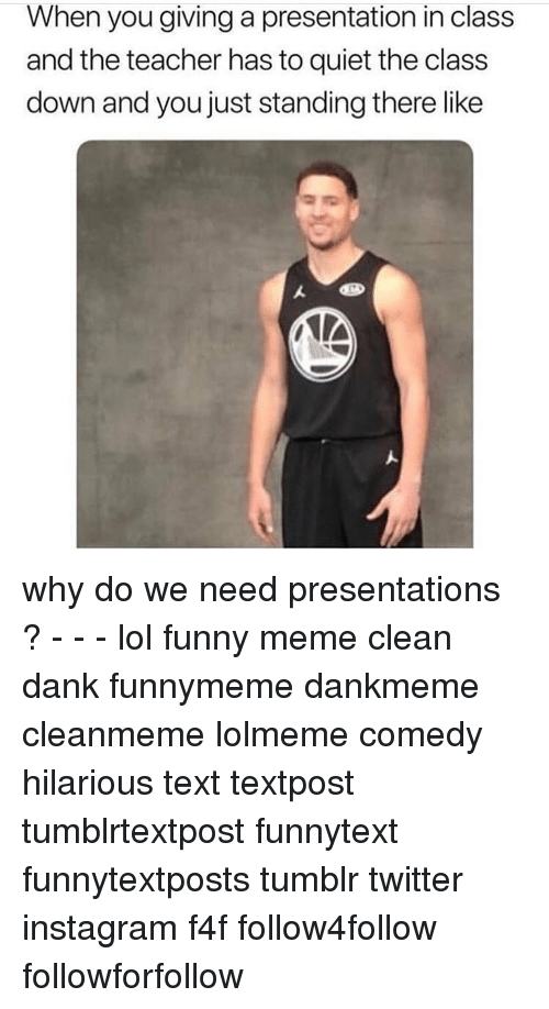 Memes Cleans: When you giving a presentation in class  and the teacher has to quiet the class  down and you just standing there like why do we need presentations ? - - - lol funny meme clean dank funnymeme dankmeme cleanmeme lolmeme comedy hilarious text textpost tumblrtextpost funnytext funnytextposts tumblr twitter instagram f4f follow4follow followforfollow