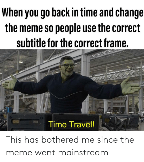 go back in time: When you go back in time and change  the meme so people use the correct  subtitle for the correct frame.  Time Travel! This has bothered me since the meme went mainstream