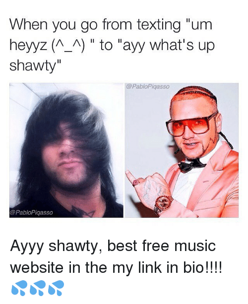 """Memes, Music, and Shawty: When you go from texting """"um  heyyz (A A) to """"ayy what's up  shawty""""  @PabloPiqasso  @PabloPiqasso Ayyy shawty, best free music website in the my link in bio!!!! 💦💦💦"""