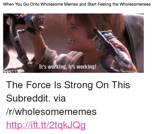 """Memes, Http, and Strong: When You Go Onto Wholesome Memes and Start Feeling the Wholesomeness  It's worklng, It's working! <p>The Force Is Strong On This Subreddit. via /r/wholesomememes <a href=""""http://ift.tt/2tqkJQg"""">http://ift.tt/2tqkJQg</a></p>"""
