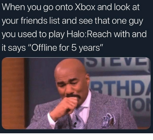 "halo reach: When you go onto Xbox and look at  your friends list and see that one guy  you used to play Halo:Reach with and  it says ""Offline for 5 years""  THD  IOl"