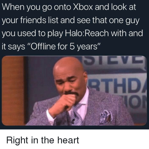 "halo reach: When you go onto Xbox and look at  your friends list and see that one guy  you used to play Halo:Reach with and  it says ""Offline for 5 years  RTHD  IOl Right in the heart"