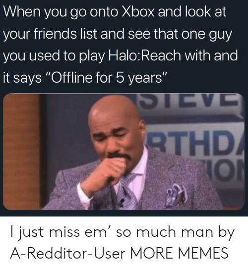 "halo reach: When you go onto Xbox and look at  your friends list and see that one guy  you used to play Halo:Reach with and  it says ""Offline for 5 years""  THD  IOl I just miss em' so much man by A-Redditor-User MORE MEMES"
