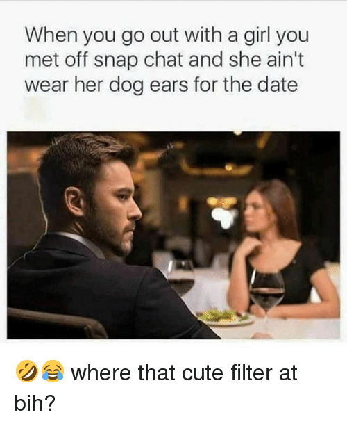 snap chat: When you go out with a girl you  met off snap chat and she ain't  wear her dog ears for the date 🤣😂 where that cute filter at bih?