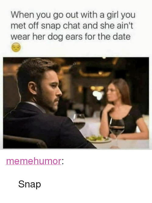 """snap chat: When you go out with a girl you  met off snap chat and she ain't  wear her dog ears for the date <p><a href=""""http://memehumor.net/post/165414452936/snap"""" class=""""tumblr_blog"""">memehumor</a>:</p>  <blockquote><p>Snap</p></blockquote>"""