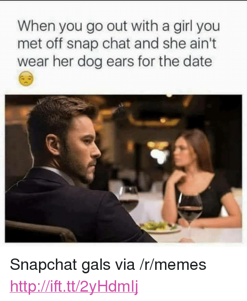 """snap chat: When you go out with a girl you  met off snap chat and she ain't  wear her dog ears for the date <p>Snapchat gals via /r/memes <a href=""""http://ift.tt/2yHdmIj"""">http://ift.tt/2yHdmIj</a></p>"""