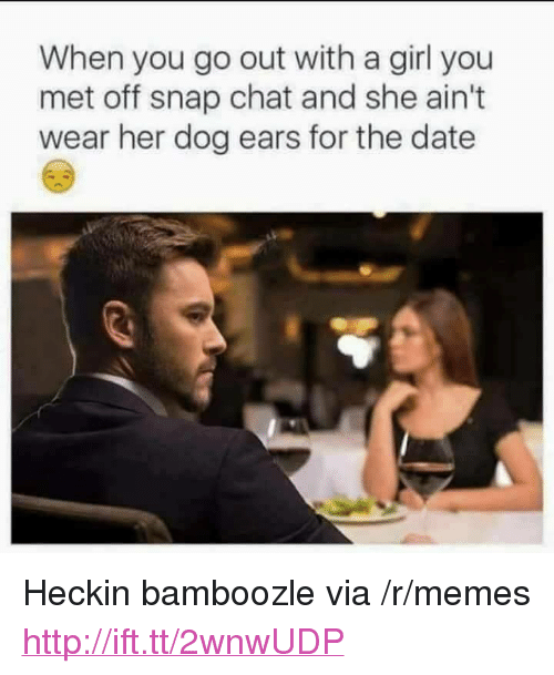 """snap chat: When you go out with a girl you  met off snap chat and she ain't  wear her dog ears for the date <p>Heckin bamboozle via /r/memes <a href=""""http://ift.tt/2wnwUDP"""">http://ift.tt/2wnwUDP</a></p>"""