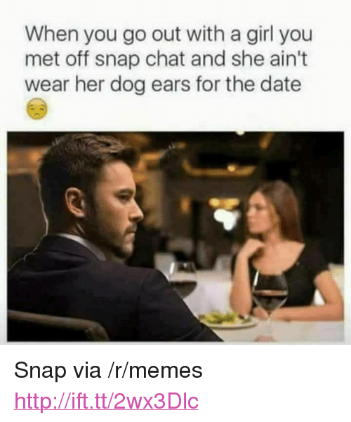 """snap chat: When you go out with a girl you  met off snap chat and she ain't  wear her dog ears for the date <p>Snap via /r/memes <a href=""""http://ift.tt/2wx3Dlc"""">http://ift.tt/2wx3Dlc</a></p>"""