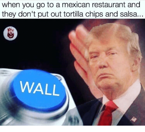 chips and salsa: when you go to a mexican restaurant and  they don't put out tortilla chips and salsa...  WALL