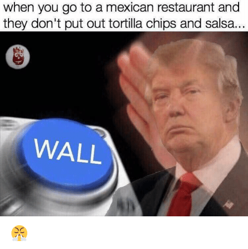 chips and salsa: when you go to a mexican restaurant and  they don't put out tortilla chips and salsa...  WALL 😤