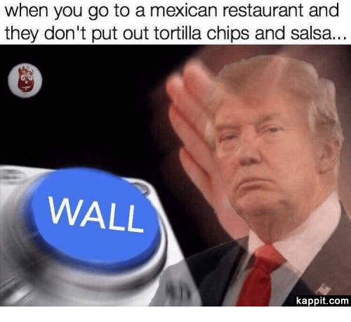 chips and salsa: when you go to a mexican restaurant and  they don't put out tortilla chips and salsa.  WALL  kappit.com
