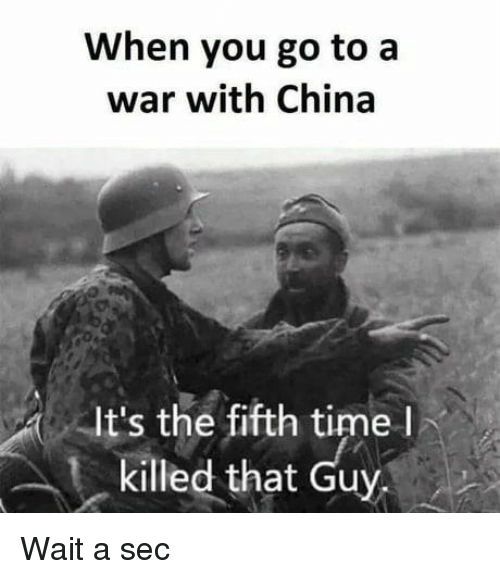 China, Time, and Sec: When you go to a  war with China  It's the fifth time l  killed that Guy Wait a sec