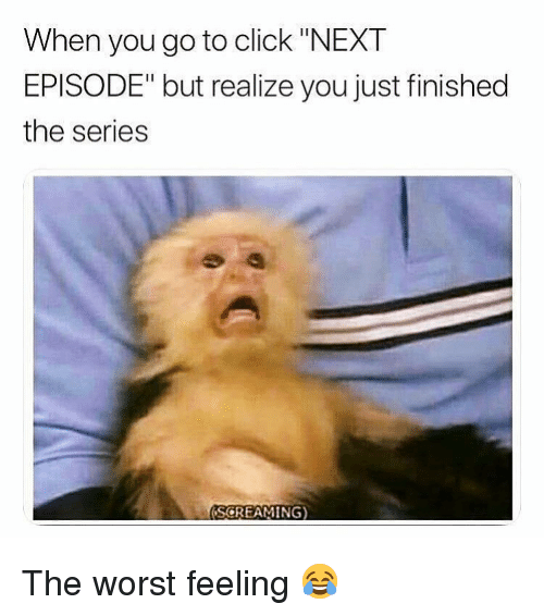 """Click, Memes, and The Worst: When you go to click """"NEXT  EPISODE"""" but realize you just finished  the series  SCREAMING) The worst feeling 😂"""