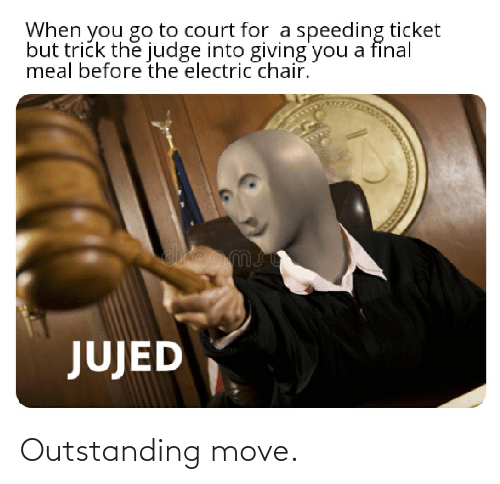 electric chair: When you go to court for a speeding ticket  but trick the judge into giving'you a fínal  meal before the electric chair.  JUJED Outstanding move.