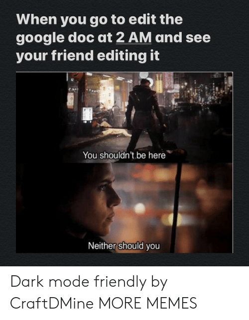 doc: When you go to edit the  google doc at 2 AM and see  your friend editing it  You shouldn't be here  Neither should you Dark mode friendly by CraftDMine MORE MEMES