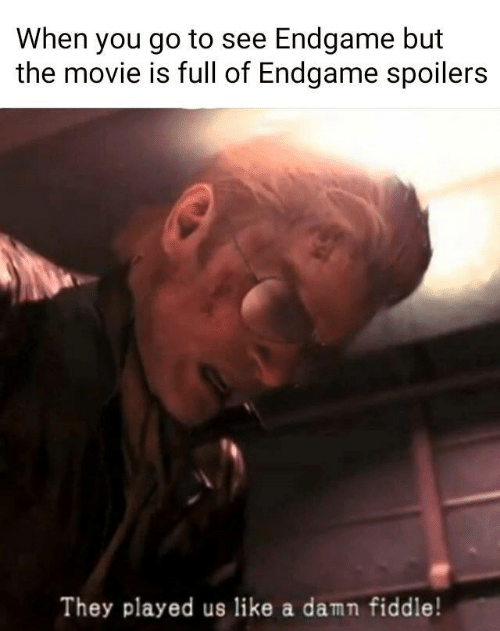 Movie, Endgame, and Fiddle: When you go to see Endgame but  the movie is full of Endgame spoilers  They played us like a damn fiddle!