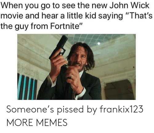 "Dank, Memes, and Target: When you go to see the new John Wiclk  movie and hear a little kid saying ""That's  the guy from Fortnite"" Someone's pissed by frankix123 MORE MEMES"