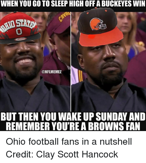 browns-fan: WHEN YOU GO TO SLEEP HIGH OFFABUCKEYES WIN  ONFLMEMEZ  BUT THEN YOU WAKE UP SUNDAY AND  REMEMBER YOU'REA BROWNS FAN Ohio football fans in a nutshell Credit: Clay Scott Hancock