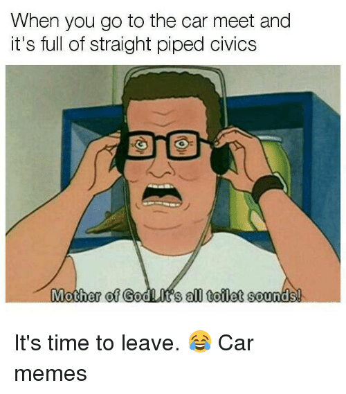 Car Memes: When you go to the car meet and  it's full of straight piped  of  GodLit's all tofilet It's time to leave. 😂 Car memes