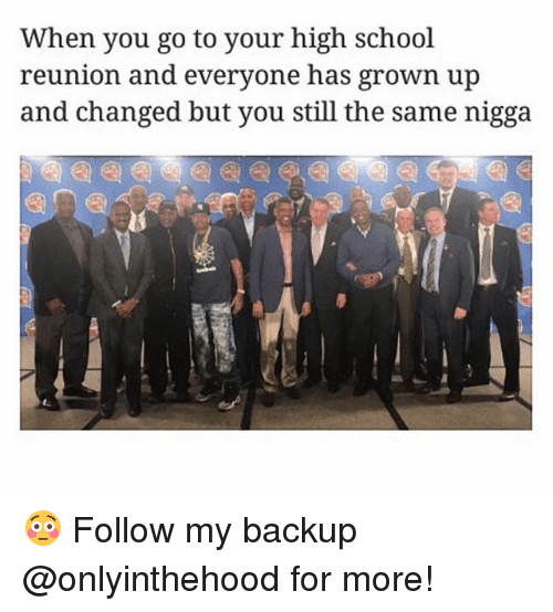 Your Highness: When you go to your high school  reunion and everyone has grown up  and changed but you still the same nigga 😳 Follow my backup @onlyinthehood for more!