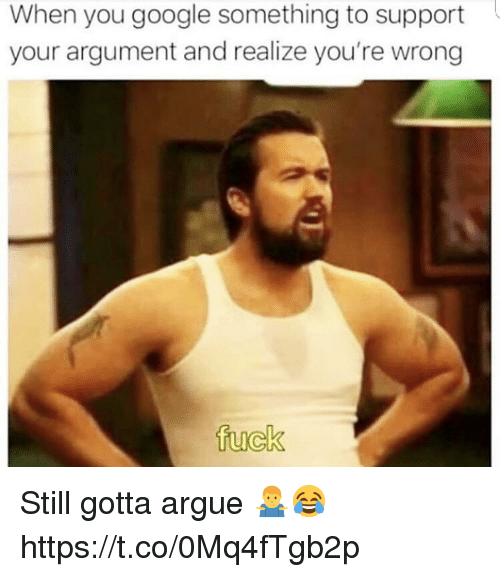 Arguing, Google, and Fuck: When you google something to support  your argument and realize you're wrong  fuck Still gotta argue 🤷♂️😂 https://t.co/0Mq4fTgb2p