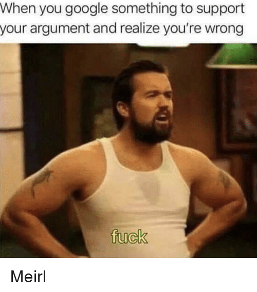 Google, Fuck, and MeIRL: When you google something to support  your argument and realize you're wrong  fuck Meirl