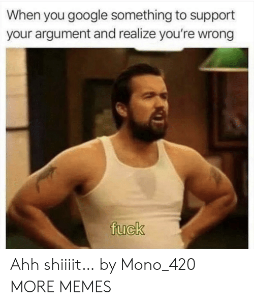 youre wrong: When you google something to support  your argument and realize you're wrong  fuck Ahh shiiiit… by Mono_420 MORE MEMES