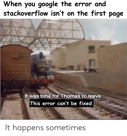 Google, Time, and Thomas: When you google the error and  stackoverflow isn't on the first page  It was time for Thomas to leave.  This error can't be fixed It happens sometimes