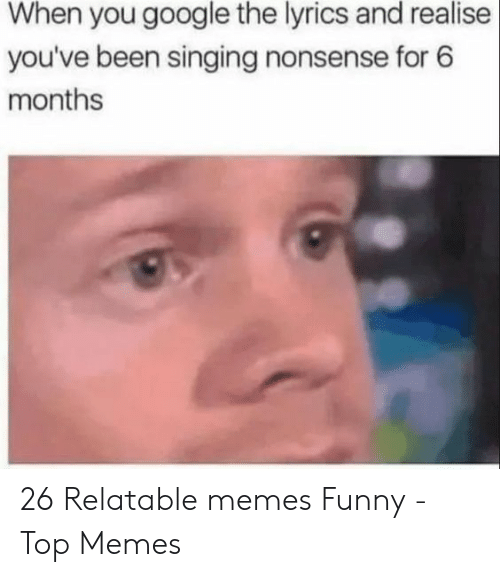 Relatable Memes: When you google the lyrics and realise  you've been singing nonsense for 6  months 26 Relatable memes Funny - Top Memes