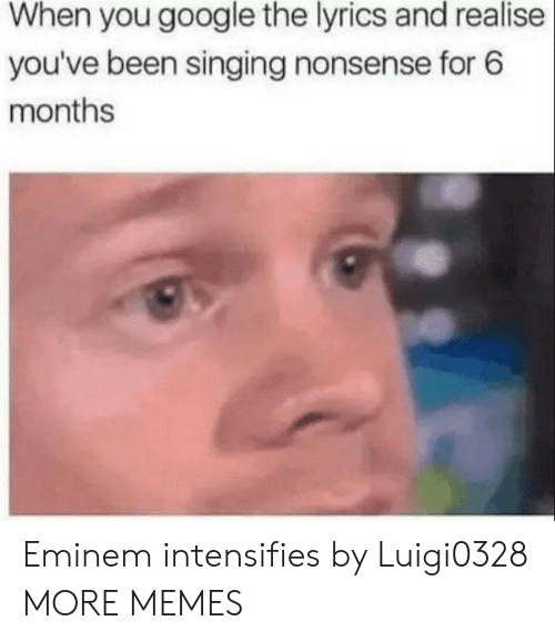 Eminem: When you google the lyrics and realise  you've been singing nonsense for 6  months Eminem intensifies by Luigi0328 MORE MEMES