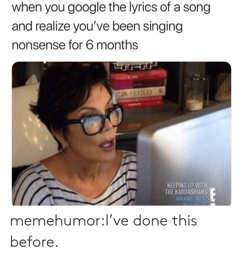 Keeping Up With The Kardashians: when you google the lyrics of a song  and realize you've been singing  nonsense for 6 months  KEEPING UP WITH  THE KARDASHIANS  BRAND NE memehumor:I've done this before.