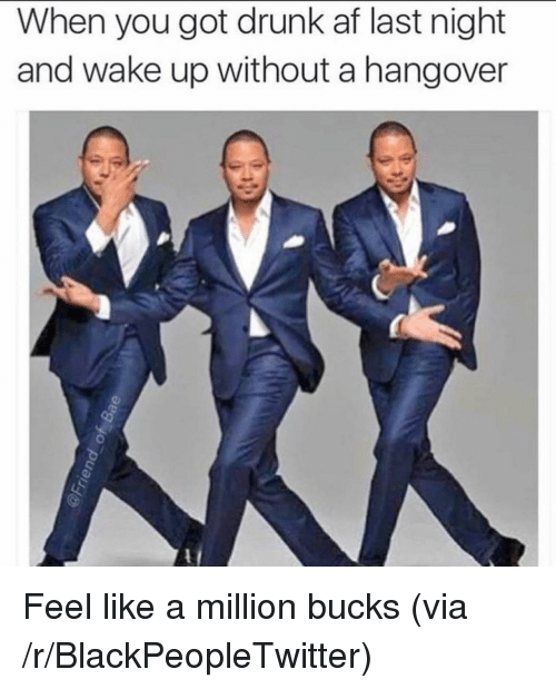 like a million bucks: When you got drunk af last night  and wake up without a hangover <p>Feel like a million bucks (via /r/BlackPeopleTwitter)</p>