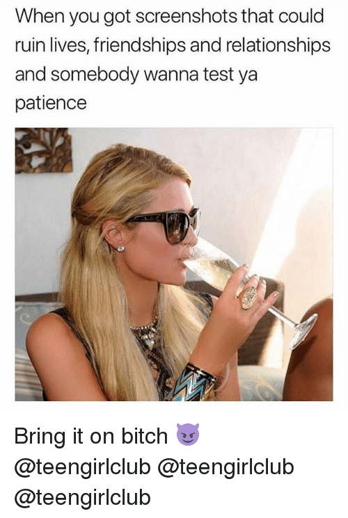 Bitch, Relationships, and Girl: When you got screenshots that could  ruin lives, friendships and relationships  and somebody wanna test ya  patience Bring it on bitch 😈 @teengirlclub @teengirlclub @teengirlclub