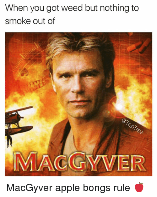 MacGyver: When you got weed but nothing to  smoke out of  MACGYVER MacGyver apple bongs rule 🍎