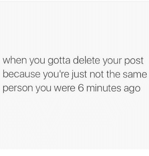 You, Person, and Post: when you gotta delete your post  because you're just not the same  person you were 6 minutes ago