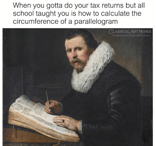 Calculate: When you gotta do your tax returns but all  school taught you is how to calculate the  circumference of a parallelogram  CLASSICAL ART MEMES  facebook.com/classicalartmemes