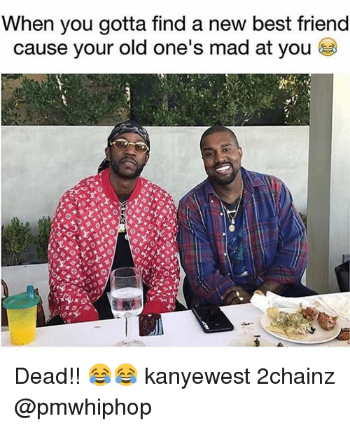 2chainz: When you gotta find a new best friend  cause your old one's mad at you Dead!! 😂😂 kanyewest 2chainz @pmwhiphop