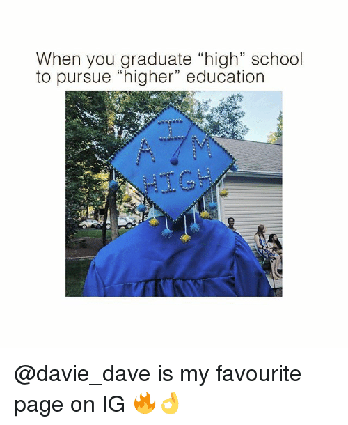 "Memes, School, and 🤖: When you graduate ""high"" school  to pursue ""higher"" education  HIG @davie_dave is my favourite page on IG 🔥👌"